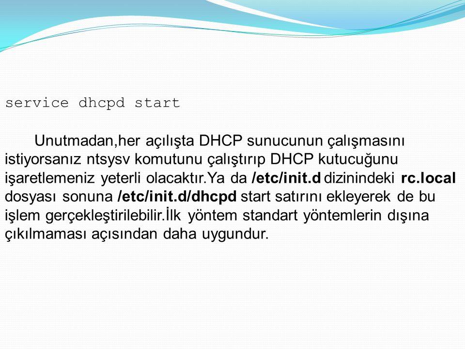 service dhcpd start Unutmadan,her açılışta DHCP sunucunun çalışmasını istiyorsanız ntsysv komutunu çalıştırıp DHCP kutucuğunu işaretlemeniz yeterli ol