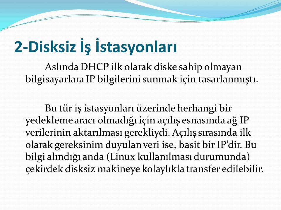 2-Disksiz İş İstasyonları Aslında DHCP ilk olarak diske sahip olmayan bilgisayarlara IP bilgilerini sunmak için tasarlanmıştı. Bu tür iş istasyonları