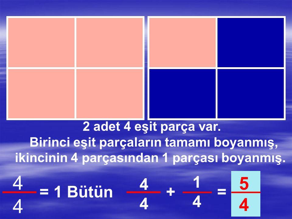 2 adet 4 eşit parça var. Birinci eşit parçaların tamamı boyanmış, ikincinin 4 parçasından 1 parçası boyanmış. 4444 = 1 Bütün 1 4 = 1