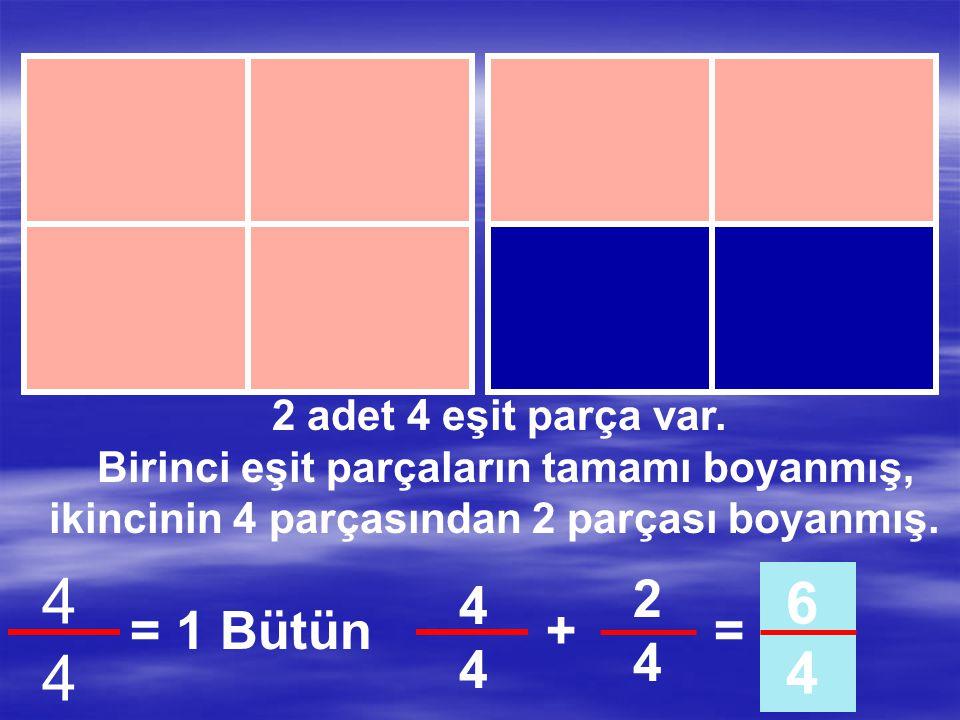 2 adet 4 eşit parça var. Birinci eşit parçaların tamamı boyanmış, ikincinin 4 parçasından 1 parçası boyanmış. 4444 = 1 Bütün 1414 5 4 4444 +=