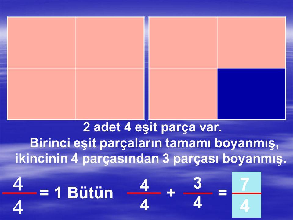 2 adet 4 eşit parça var. Birinci eşit parçaların tamamı boyanmış, ikincinin 4 parçasından 2 parçası boyanmış. 4444 = 1 Bütün 2424 6 4 4444 +=