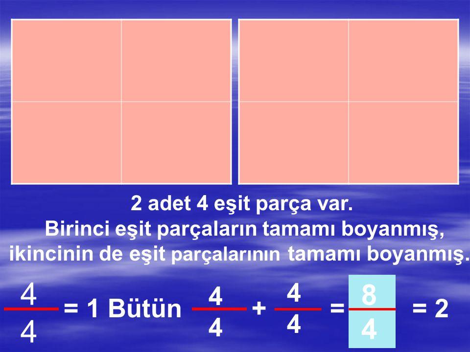 2 adet 4 eşit parça var. Birinci eşit parçaların tamamı boyanmış, ikincinin 4 parçasından 3 parçası boyanmış. 4444 = 1 Bütün 3434 7 4 4444 +=