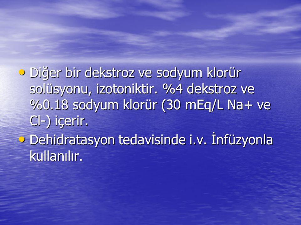• Diğer bir dekstroz ve sodyum klorür solüsyonu, izotoniktir. %4 dekstroz ve %0.18 sodyum klorür (30 mEq/L Na+ ve Cl-) içerir. • Dehidratasyon tedavis
