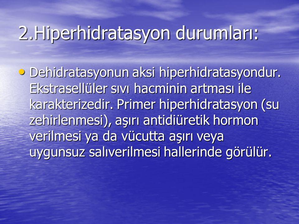 2.Hiperhidratasyon durumları: • Dehidratasyonun aksi hiperhidratasyondur. Ekstrasellüler sıvı hacminin artması ile karakterizedir. Primer hiperhidrata