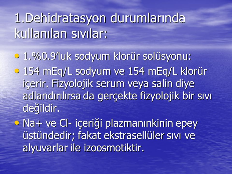 1.Dehidratasyon durumlarında kullanılan sıvılar: • 1.%0.9'luk sodyum klorür solüsyonu: • 154 mEq/L sodyum ve 154 mEq/L klorür içerir. Fizyolojik serum
