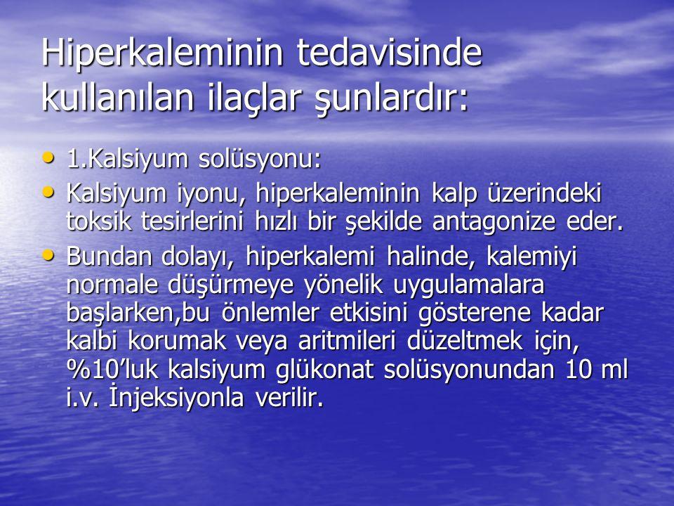 Hiperkaleminin tedavisinde kullanılan ilaçlar şunlardır: • 1.Kalsiyum solüsyonu: • Kalsiyum iyonu, hiperkaleminin kalp üzerindeki toksik tesirlerini h