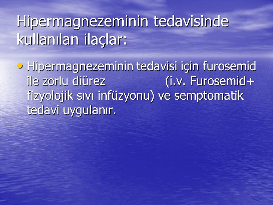 Hipermagnezeminin tedavisinde kullanılan ilaçlar: • Hipermagnezeminin tedavisi için furosemid ile zorlu diürez (i.v. Furosemid+ fizyolojik sıvı infüzy