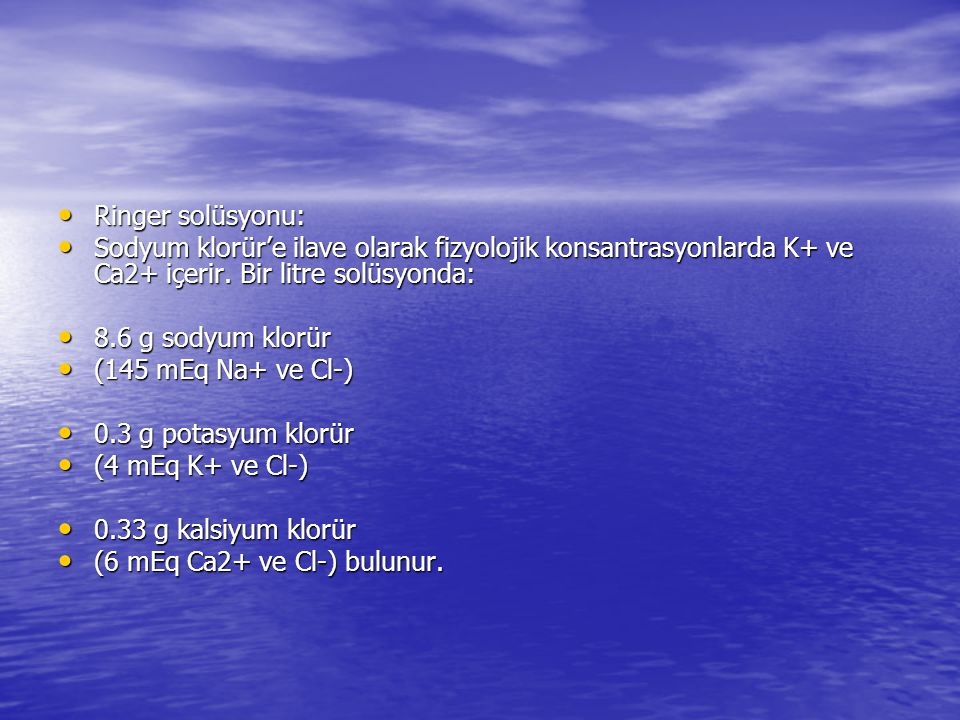• Ringer solüsyonu: • Sodyum klorür'e ilave olarak fizyolojik konsantrasyonlarda K+ ve Ca2+ içerir. Bir litre solüsyonda: • 8.6 g sodyum klorür • (145