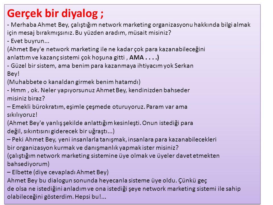 Gerçek bir diyalog ; - Merhaba Ahmet Bey, çalıştığım network marketing organizasyonu hakkında bilgi almak için mesaj bırakmışsınız. Bu yüzden aradım,