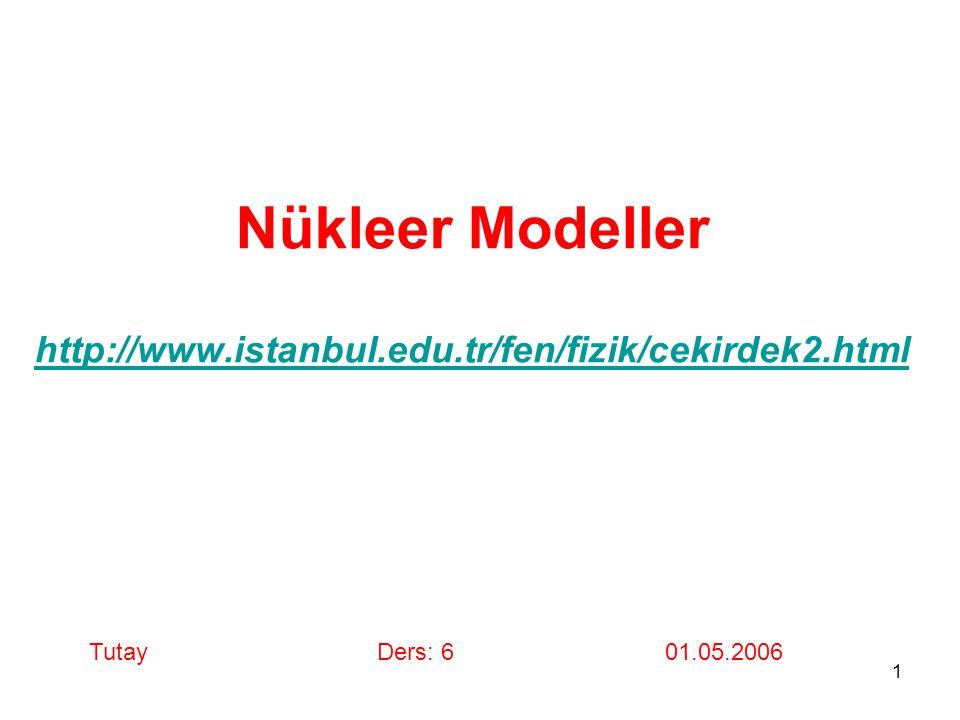 1 Nükleer Modeller http://www.istanbul.edu.tr/fen/fizik/cekirdek2.html http://www.istanbul.edu.tr/fen/fizik/cekirdek2.html TutayDers: 6 01.05.2006