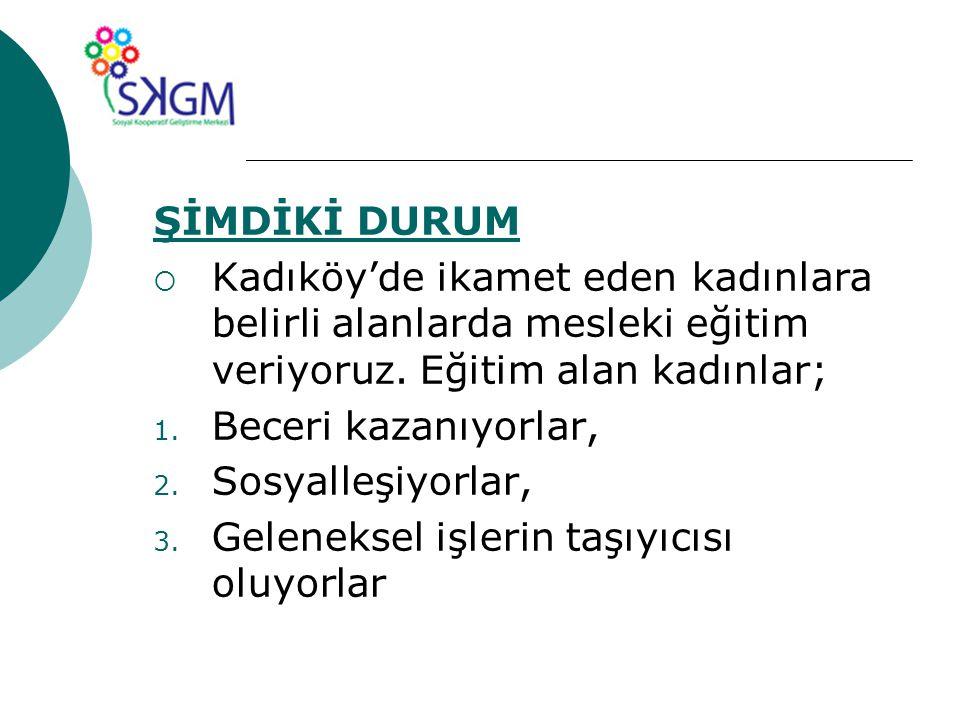 ŞİMDİKİ DURUM  Kadıköy'de ikamet eden kadınlara belirli alanlarda mesleki eğitim veriyoruz.