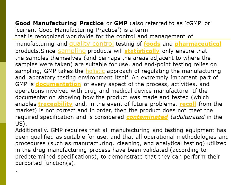 Good Manufacturing Practice or GMP (also referred to as 'cGMP' or 'current Good Manufacturing Practice') is a term that is recognized worldwide for th