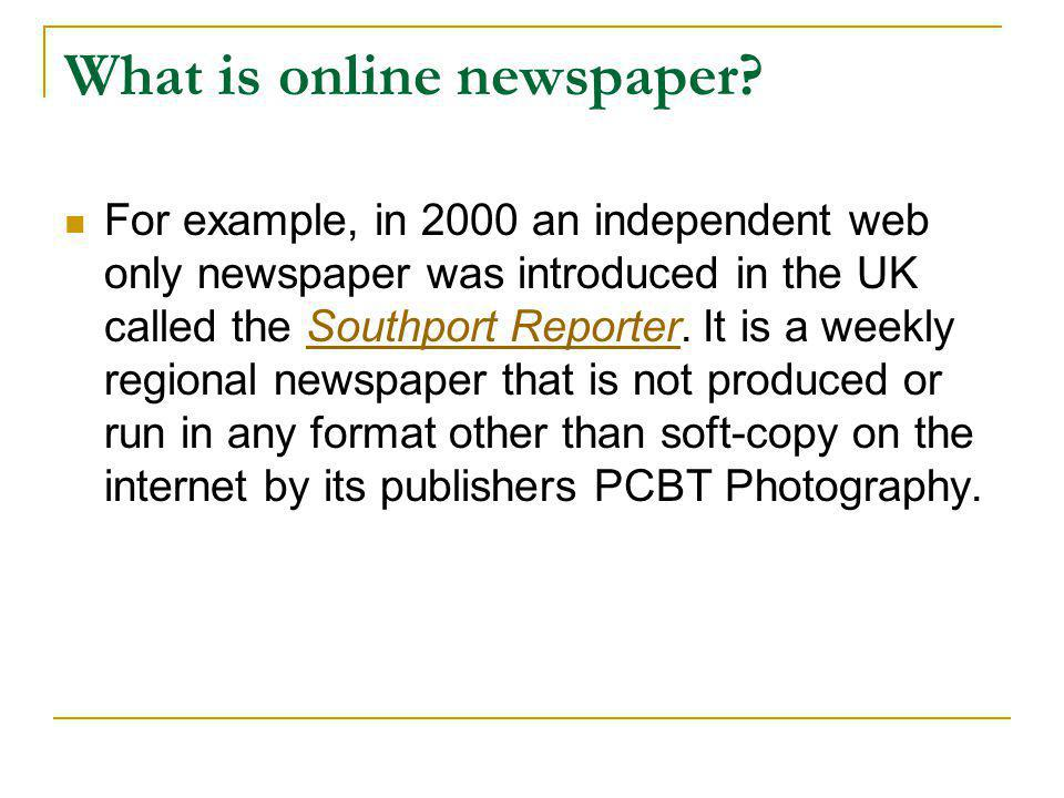 What is online newspaper?  For example, in 2000 an independent web only newspaper was introduced in the UK called the Southport Reporter. It is a wee
