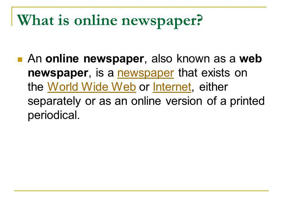What is online newspaper?  An online newspaper, also known as a web newspaper, is a newspaper that exists on the World Wide Web or Internet, either s