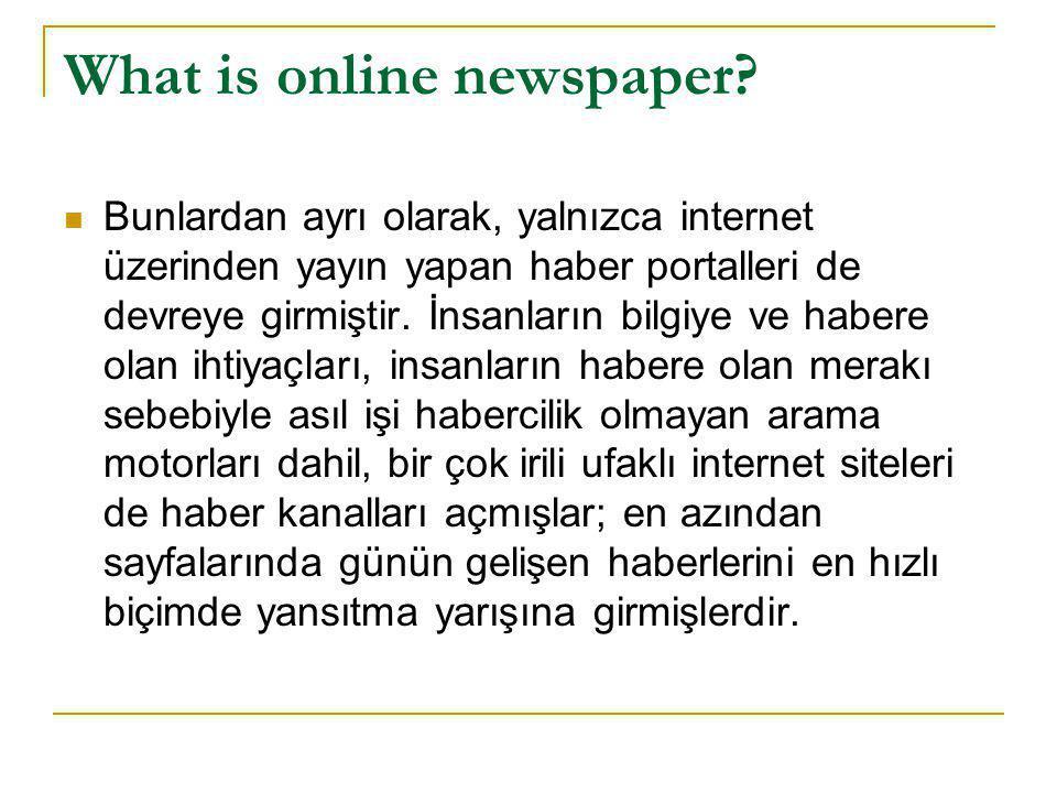 What is online newspaper?  Bunlardan ayrı olarak, yalnızca internet üzerinden yayın yapan haber portalleri de devreye girmiştir. İnsanların bilgiye v