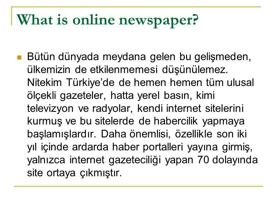 What is online newspaper?  Bütün dünyada meydana gelen bu gelişmeden, ülkemizin de etkilenmemesi düşünülemez. Nitekim Türkiye'de de hemen hemen tüm u