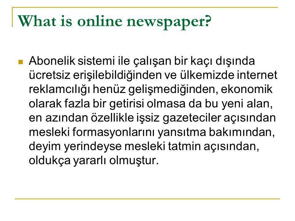 What is online newspaper?  Abonelik sistemi ile çalışan bir kaçı dışında ücretsiz erişilebildiğinden ve ülkemizde internet reklamcılığı henüz gelişme