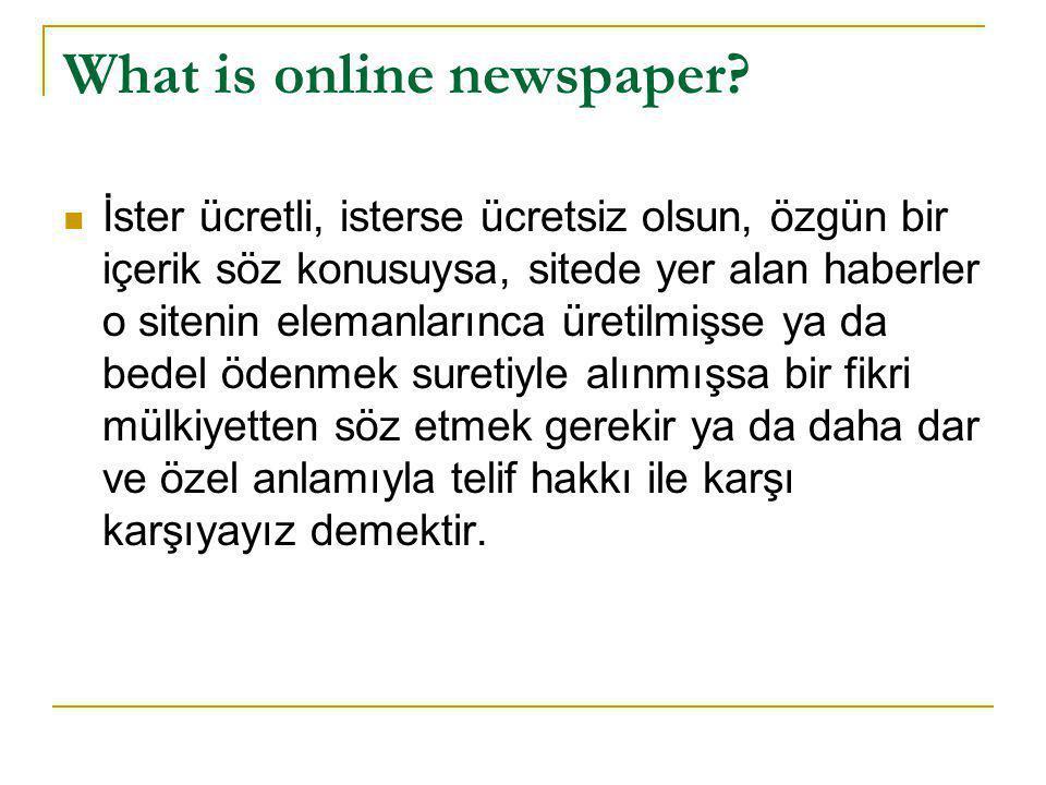 What is online newspaper?  İster ücretli, isterse ücretsiz olsun, özgün bir içerik söz konusuysa, sitede yer alan haberler o sitenin elemanlarınca ür