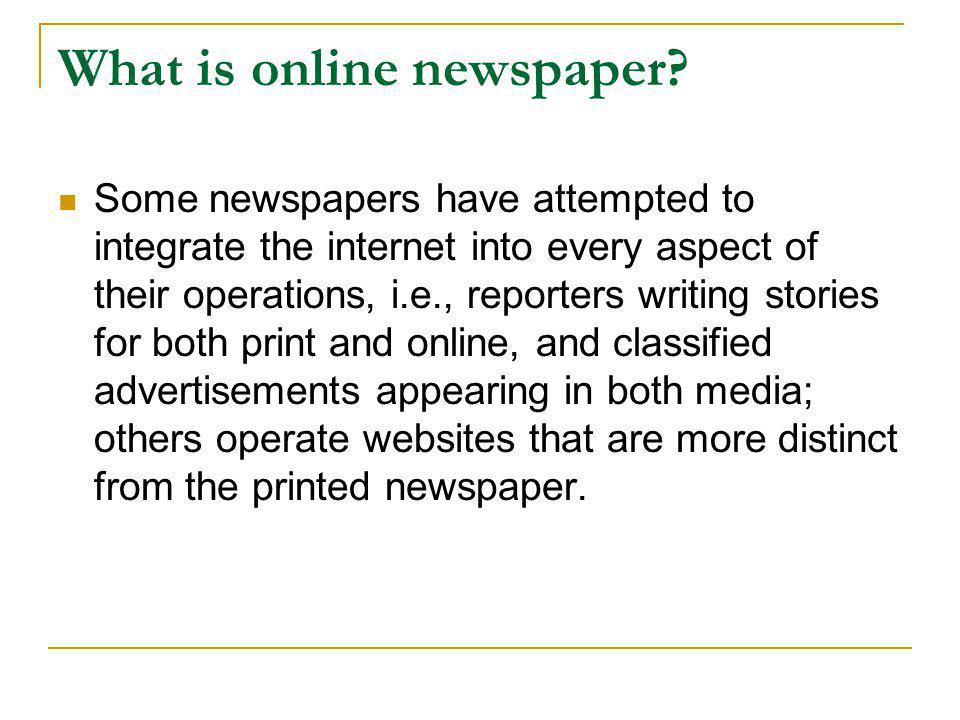 What is online newspaper?  Some newspapers have attempted to integrate the internet into every aspect of their operations, i.e., reporters writing st