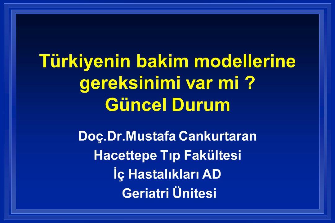 Türkiyenin bakim modellerine gereksinimi var mi ? Güncel Durum Doç.Dr.Mustafa Cankurtaran Hacettepe Tıp Fakültesi İç Hastalıkları AD Geriatri Ünitesi