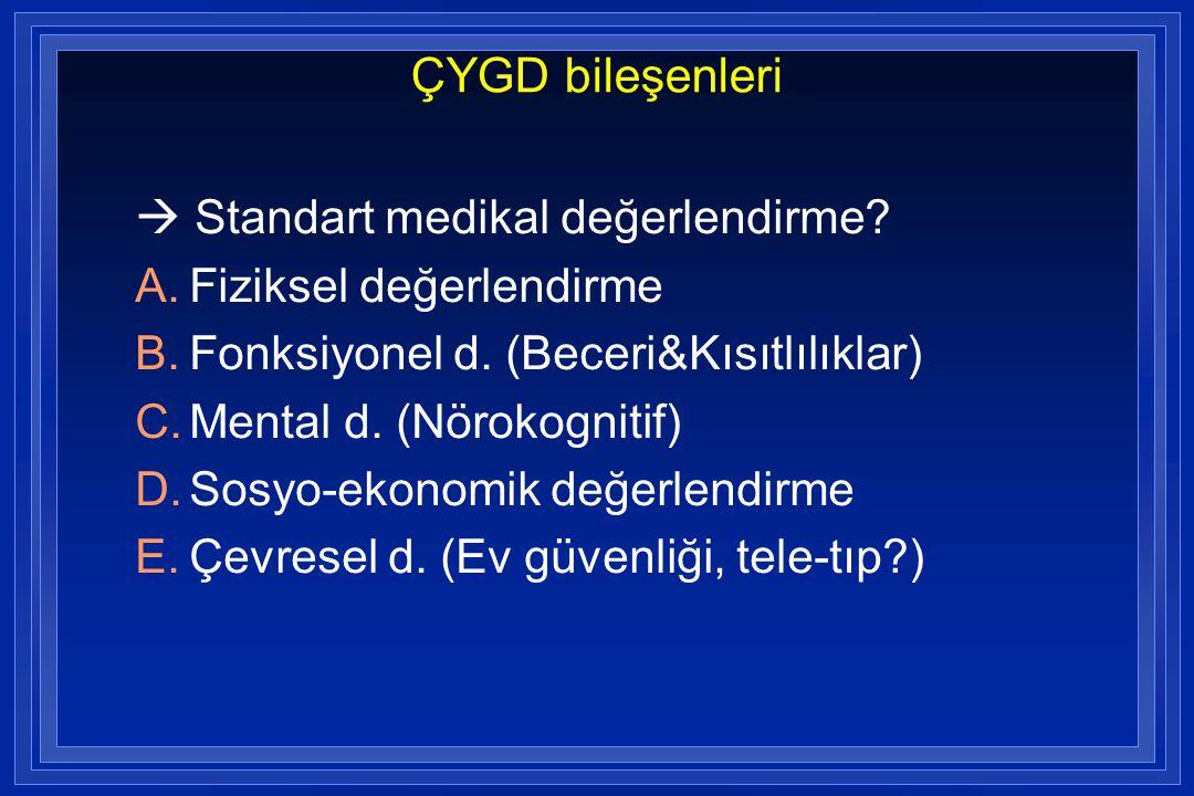 ÇYGD bileşenleri  Standart medikal değerlendirme? A.Fiziksel değerlendirme B.Fonksiyonel d. (Beceri&Kısıtlılıklar) C.Mental d. (Nörokognitif) D.Sos
