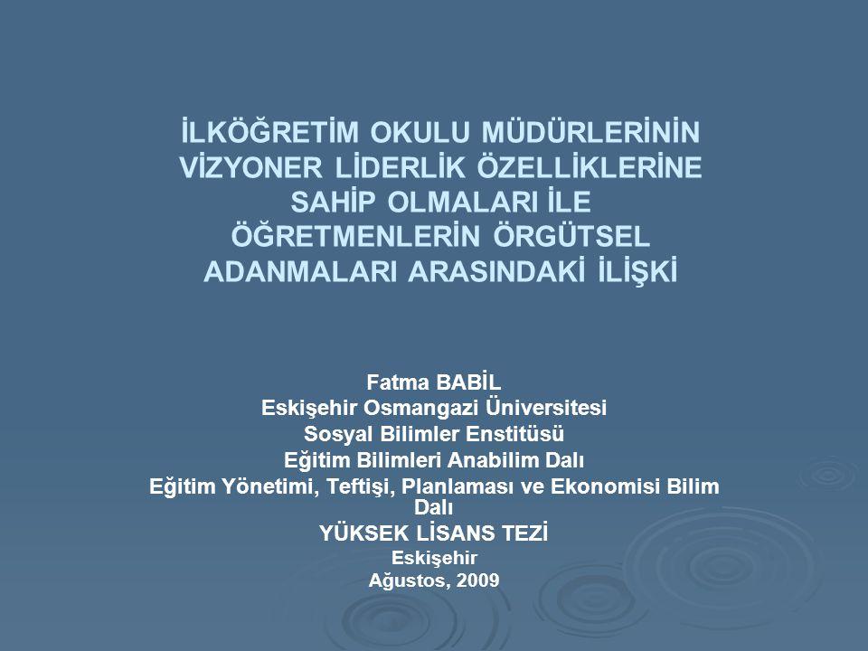 İLKÖĞRETİM OKULU MÜDÜRLERİNİN VİZYONER LİDERLİK ÖZELLİKLERİNE SAHİP OLMALARI İLE ÖĞRETMENLERİN ÖRGÜTSEL ADANMALARI ARASINDAKİ İLİŞKİ Fatma BABİL Eskişehir Osmangazi Üniversitesi Sosyal Bilimler Enstitüsü Eğitim Bilimleri Anabilim Dalı Eğitim Yönetimi, Teftişi, Planlaması ve Ekonomisi Bilim Dalı YÜKSEK LİSANS TEZİ Eskişehir Ağustos, 2009