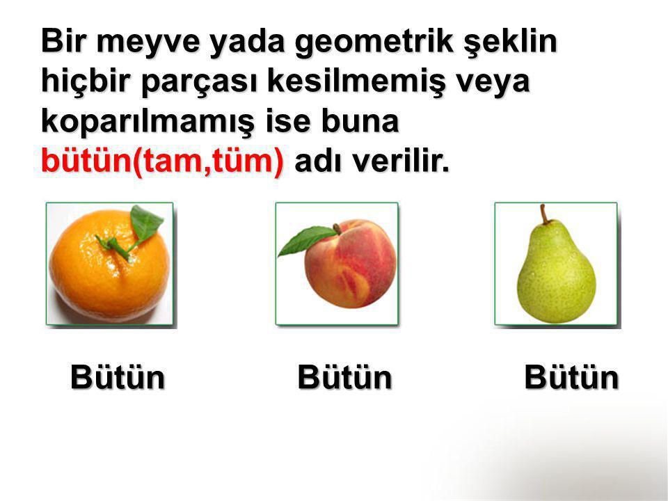 Bir meyve yada geometrik şeklin hiçbir parçası kesilmemiş veya koparılmamış ise buna bütün(tam,tüm) adı verilir. BütünBütünBütün