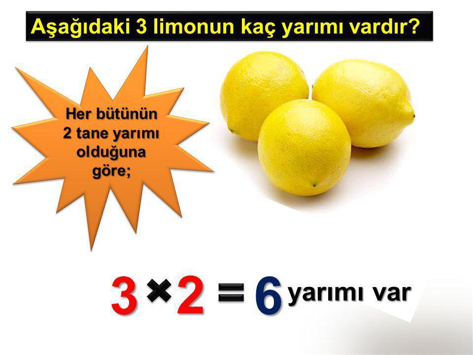 Aşağıdaki 3 limonun kaç yarımı vardır? Her bütünün 2 tane yarımı olduğuna göre; 3 2 6 yarımı var