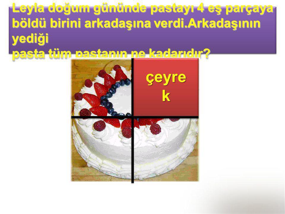 Leyla doğum gününde pastayı 4 eş parçaya böldü birini arkadaşına verdi.Arkadaşının yediği pasta tüm pastanın ne kadarıdır? Leyla doğum gününde pastayı