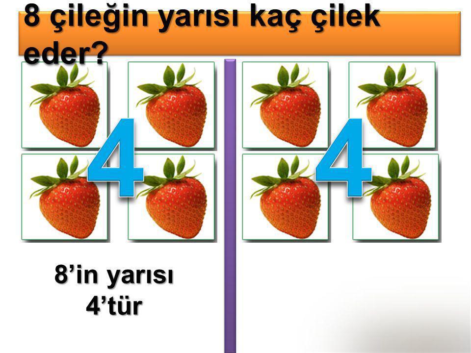 8 çileğin yarısı kaç çilek eder? 8'in yarısı 4'tür