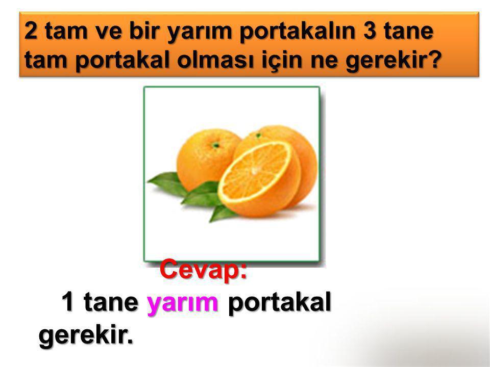 2 tam ve bir yarım portakalın 3 tane tam portakal olması için ne gerekir? Cevap: Cevap: 1 tane yarım portakal gerekir. 1 tane yarım portakal gerekir.