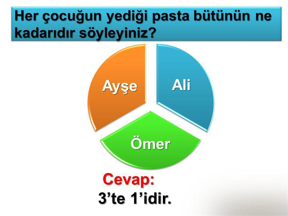 Ali Ömer Ayşe Her çocuğun yediği pasta bütünün ne kadarıdır söyleyiniz? Cevap: Cevap: 3'te 1'idir. 3'te 1'idir.