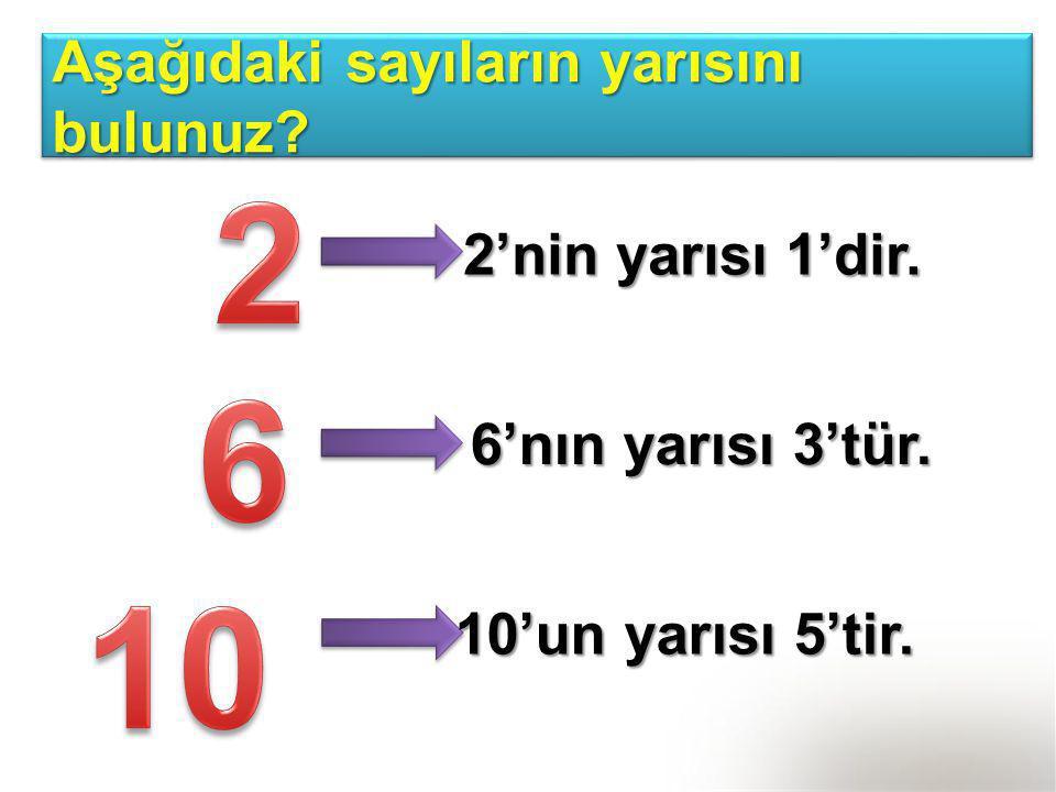 Aşağıdaki sayıların yarısını bulunuz? 2'nin yarısı 1'dir. 6'nın yarısı 3'tür. 10'un yarısı 5'tir.