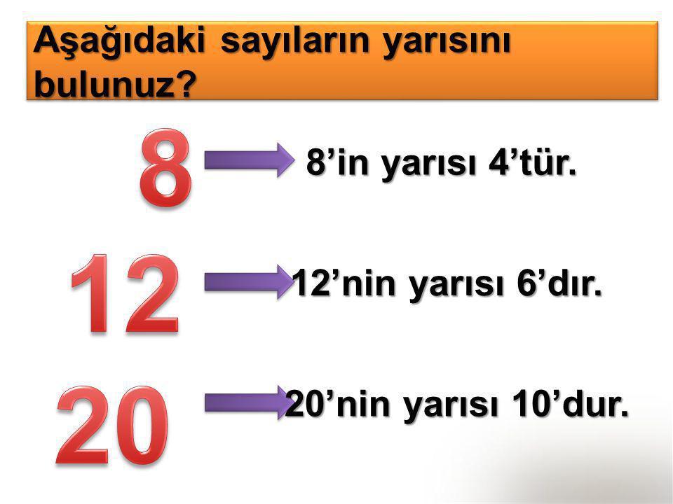 Aşağıdaki sayıların yarısını bulunuz? 8'in yarısı 4'tür. 12'nin yarısı 6'dır. 20'nin yarısı 10'dur.