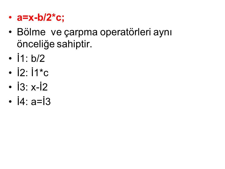 •a=x-b/2*c; •Bölme ve çarpma operatörleri aynı önceliğe sahiptir. •İ1:b/2 •İ2:İ1*c •İ3:x-İ2 •İ4:a=İ3