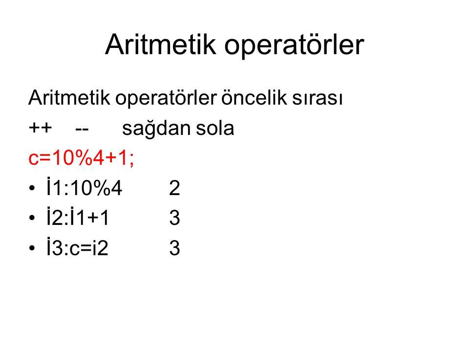 Aritmetik operatörler Aritmetik operatörler öncelik sırası ++--sağdan sola c=10%4+1; •İ1:10%4 2 •İ2:İ1+13 •İ3:c=i23