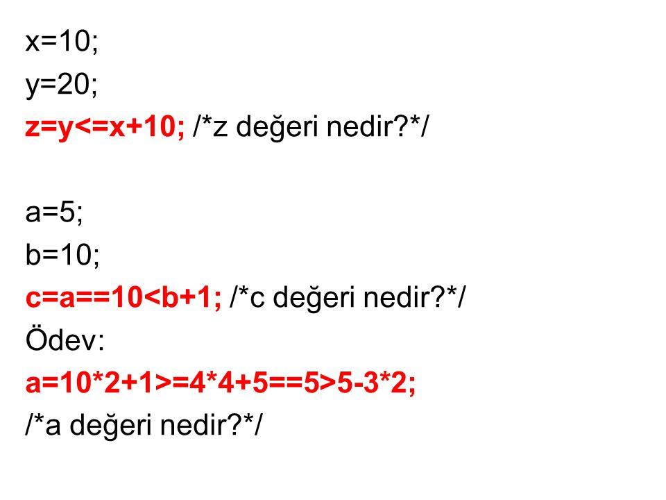 x=10; y=20; z=y<=x+10; /*z değeri nedir?*/ a=5; b=10; c=a==10<b+1; /*c değeri nedir?*/ Ödev: a=10*2+1>=4*4+5==5>5-3*2; /*a değeri nedir?*/