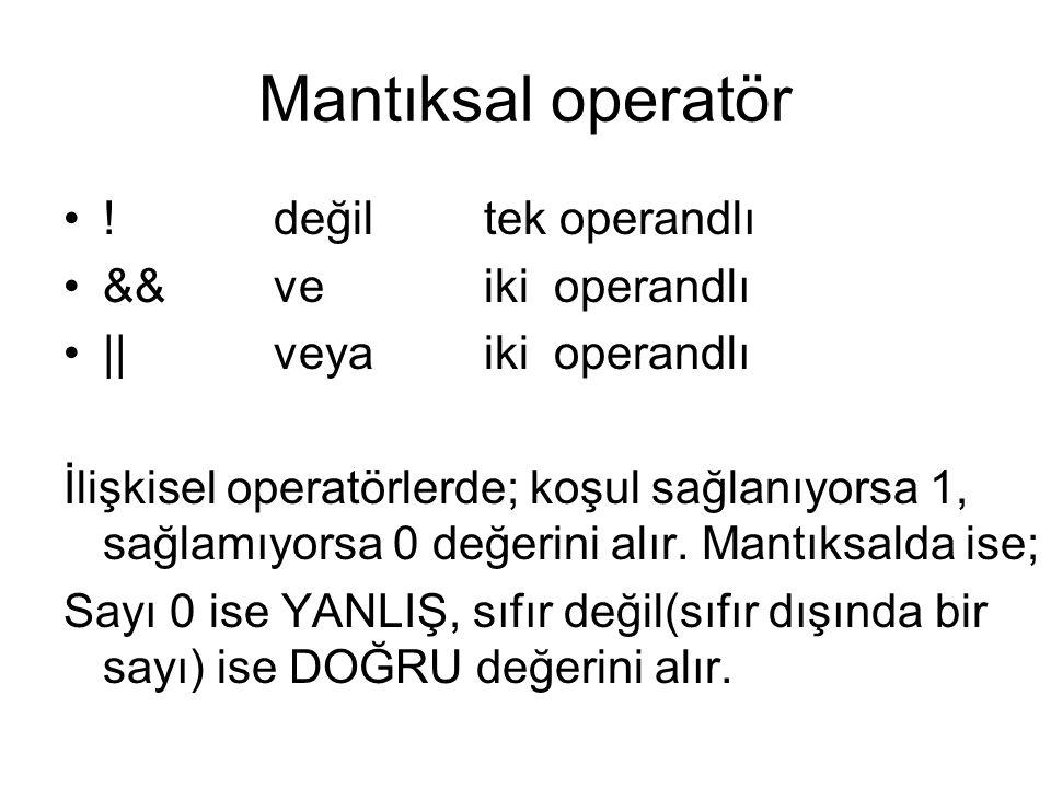 Mantıksal operatör •!değiltek operandlı •&&veiki operandlı •||veyaiki operandlı İlişkisel operatörlerde; koşul sağlanıyorsa 1, sağlamıyorsa 0 değerini