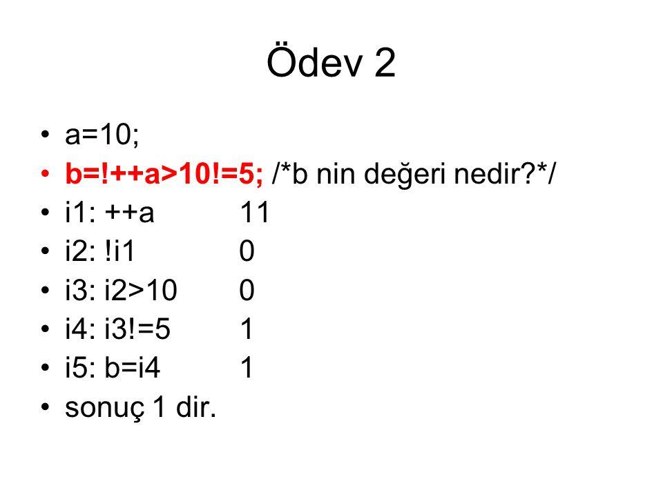 Ödev 2 •a=10; •b=!++a>10!=5; /*b nin değeri nedir?*/ •i1: ++a11 •i2: !i10 •i3: i2>100 •i4: i3!=51 •i5: b=i41 •sonuç 1 dir.