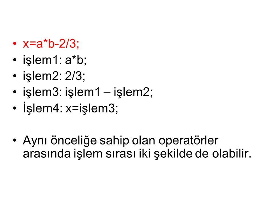 •x=a*b-2/3; •işlem1: a*b; •işlem2: 2/3; •işlem3: işlem1 – işlem2; •İşlem4: x=işlem3; •Aynı önceliğe sahip olan operatörler arasında işlem sırası iki ş