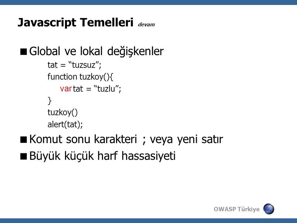 OWASP Türkiye  Global ve lokal değişkenler tat = tuzsuz ; function tuzkoy(){ tat = tuzlu ; } tuzkoy() alert(tat);  Komut sonu karakteri ; veya yeni satır  Büyük küçük harf hassasiyeti Javascript Temelleri devam var