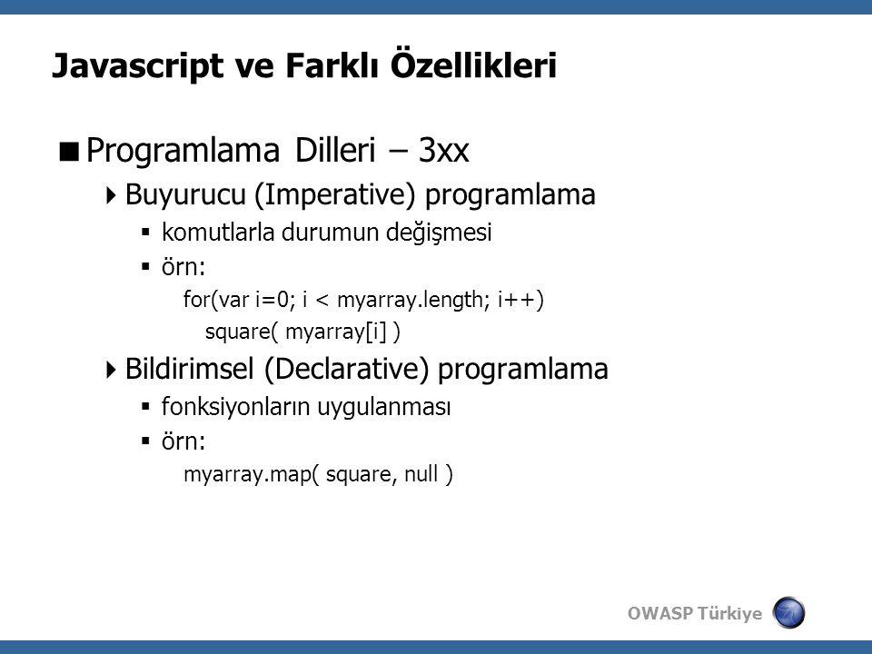 OWASP Türkiye Javascript ve Farklı Özellikleri  Programlama Dilleri – 3xx  Buyurucu (Imperative) programlama  komutlarla durumun değişmesi  örn: for(var i=0; i < myarray.length; i++) square( myarray[i] )  Bildirimsel (Declarative) programlama  fonksiyonların uygulanması  örn: myarray.map( square, null )