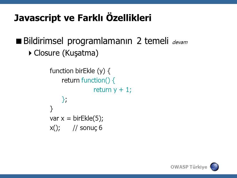 OWASP Türkiye Javascript ve Farklı Özellikleri  Bildirimsel programlamanın 2 temeli devam  Closure (Kuşatma) function birEkle (y) { return function() { return y + 1; }; } var x = birEkle(5); x(); // sonuç 6