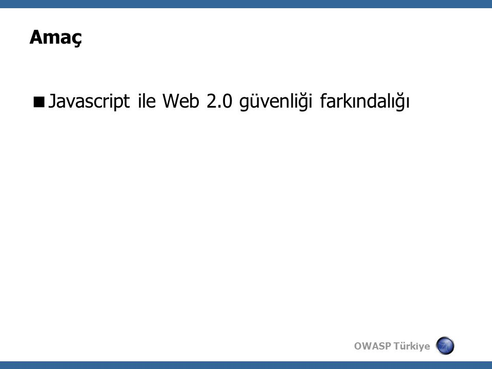 OWASP Türkiye Amaç  Javascript ile Web 2.0 güvenliği farkındalığı