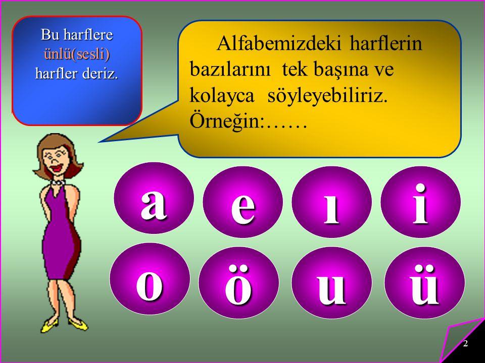 2 Alfabemizdeki harflerin bazılarını tek başına ve kolayca söyleyebiliriz. Örneğin:…… a eıi o öuü Bu harflere ünlü(sesli) harfler deriz.