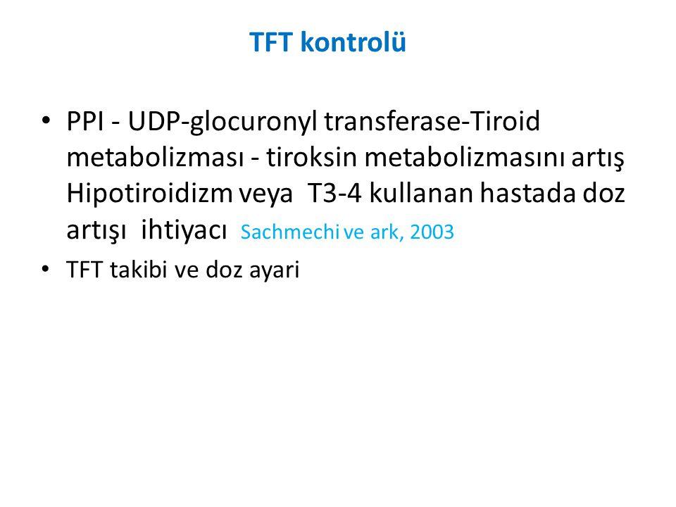 TFT kontrolü • PPI - UDP-glocuronyl transferase-Tiroid metabolizması - tiroksin metabolizmasını artış Hipotiroidizm veya T3-4 kullanan hastada doz art