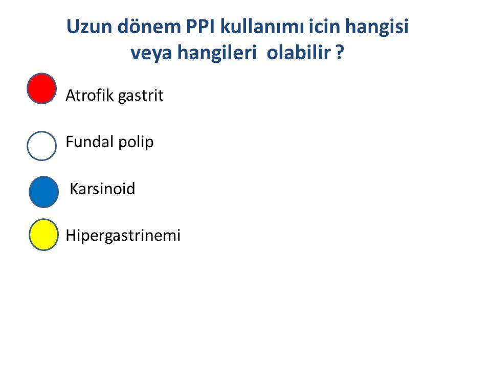 Atrofik gastrit Fundal polip Karsinoid Hipergastrinemi Uzun dönem PPI kullanımı icin hangisi veya hangileri olabilir ?