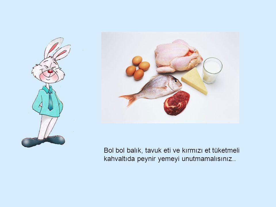 Bol bol balık, tavuk eti ve kırmızı et tüketmeli kahvaltıda peynir yemeyi unutmamalısınız..