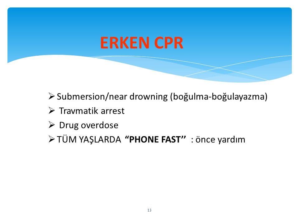 """ Submersion/near drowning (boğulma-boğulayazma)  Travmatik arrest  Drug overdose  TÜM YAŞLARDA """"PHONE FAST'' : önce yardım ERKEN CPR 13"""