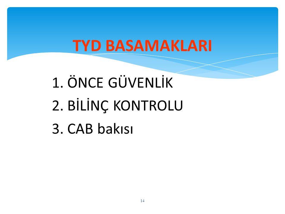 1. ÖNCE GÜVENLİK 2. BİLİNÇ KONTROLU 3. CAB bakısı TYD BASAMAKLARI 14